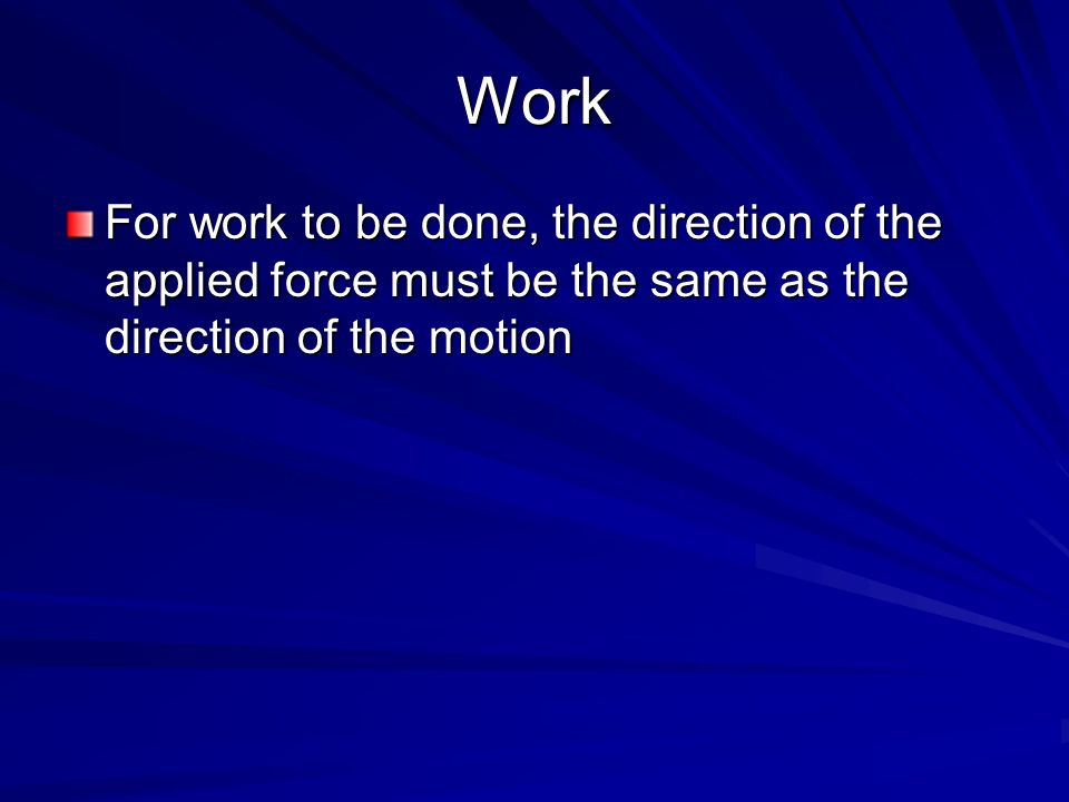 Work For work to be done, the direction of the applied force must be the same as the direction of the motion