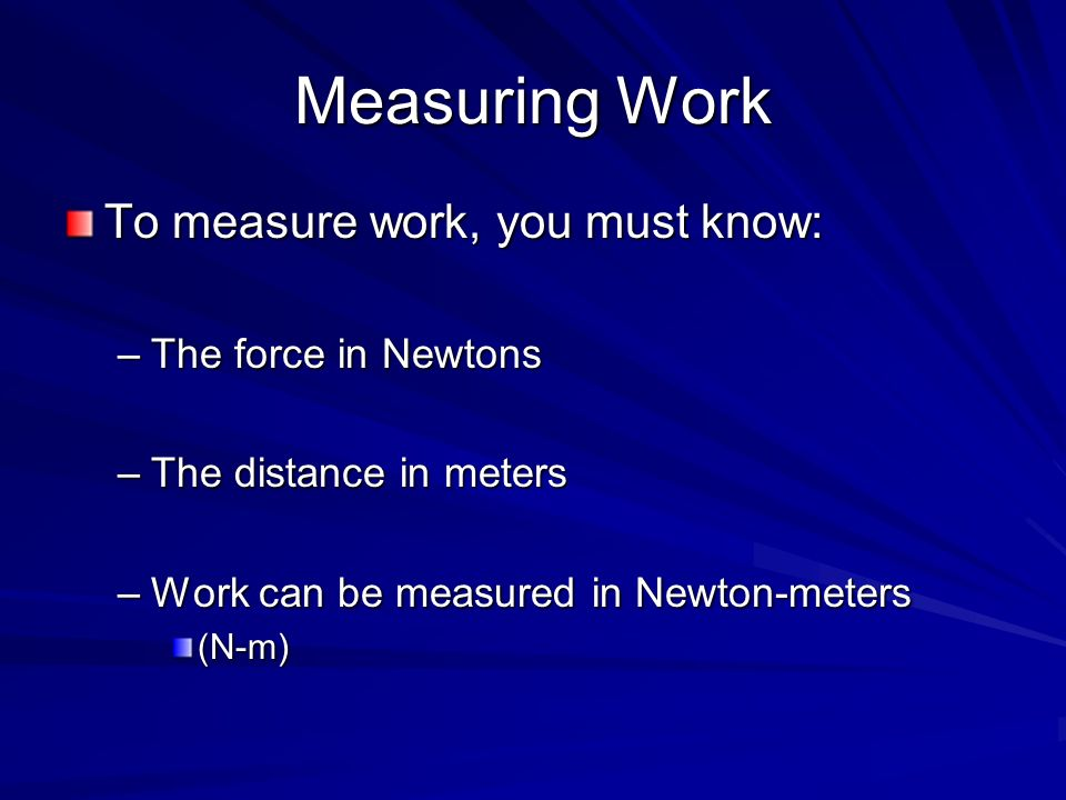 Measuring Work To measure work, you must know: –The force in Newtons –The distance in meters –Work can be measured in Newton-meters (N-m)