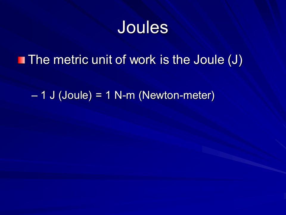 Joules The metric unit of work is the Joule (J) –1 J (Joule) = 1 N-m (Newton-meter)