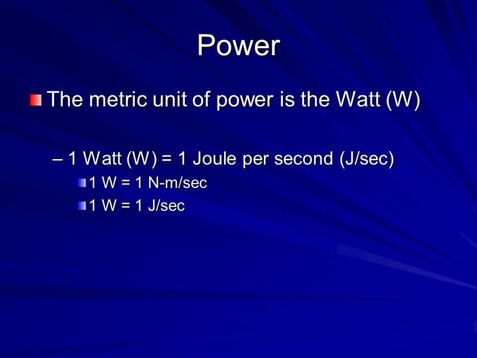 Power The metric unit of power is the Watt (W) –1 Watt (W) = 1 Joule per second (J/sec) 1 W = 1 N-m/sec 1 W = 1 J/sec
