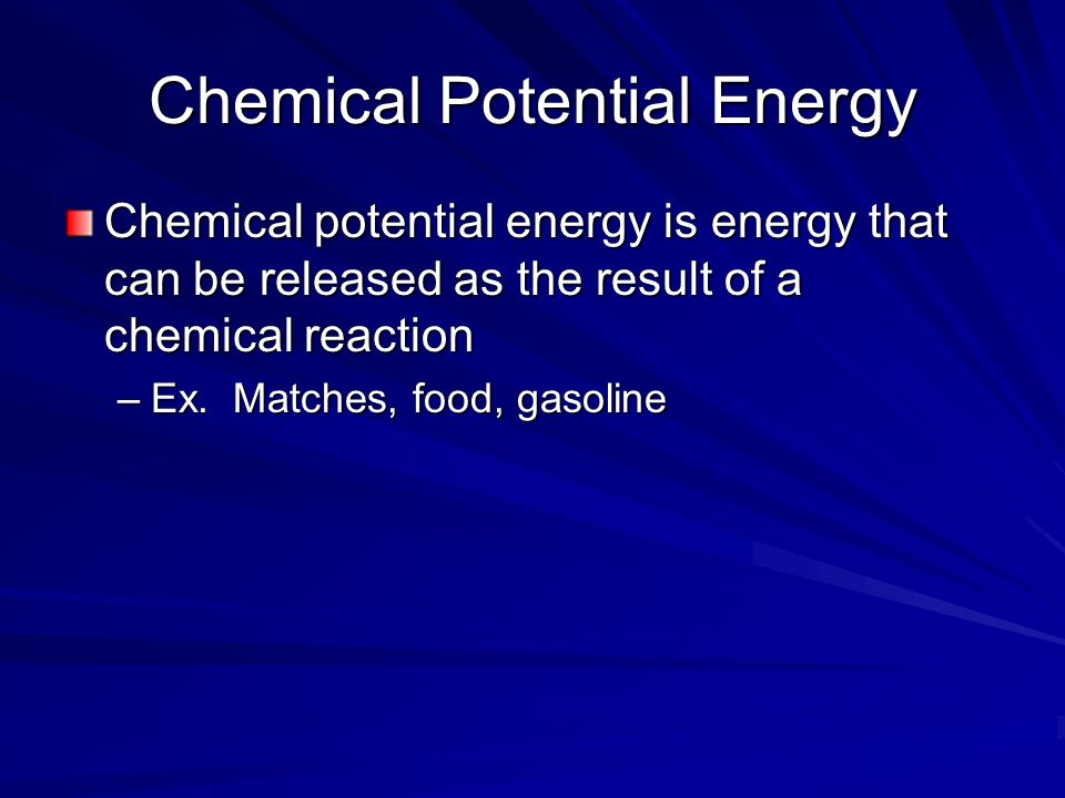 Chemical Potential Energy Chemical potential energy is energy that can be released as the result of a chemical reaction –Ex.