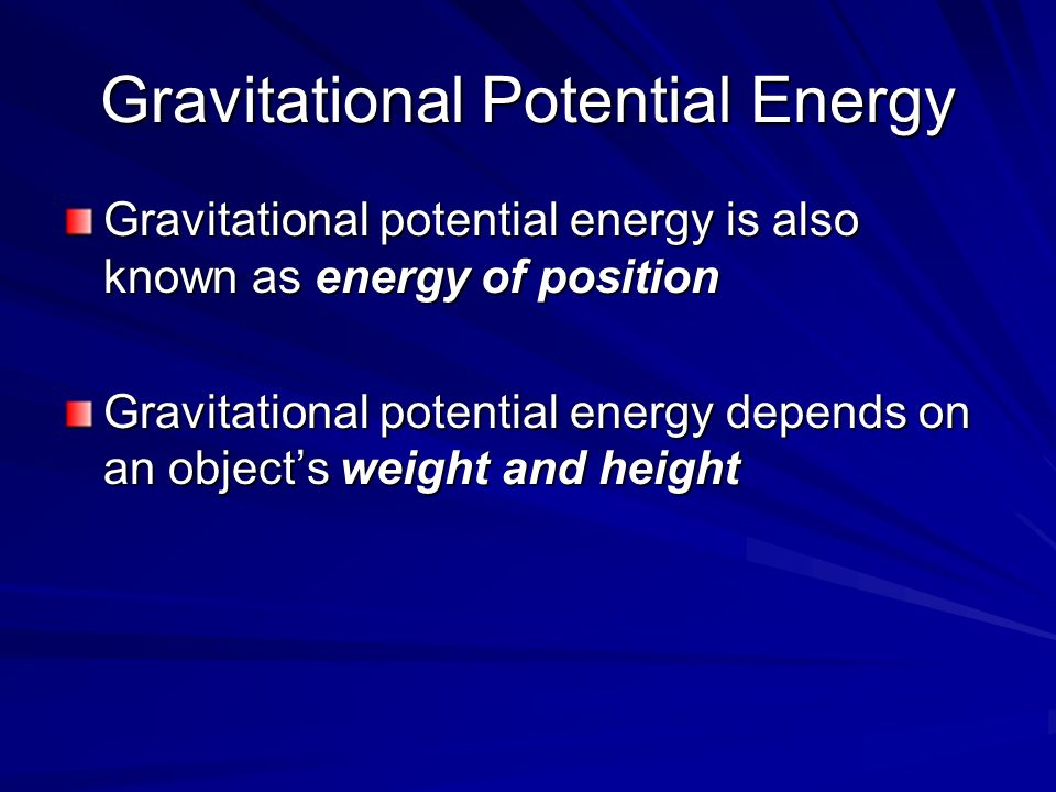 Gravitational Potential Energy Gravitational potential energy is also known as energy of position Gravitational potential energy depends on an objects weight and height