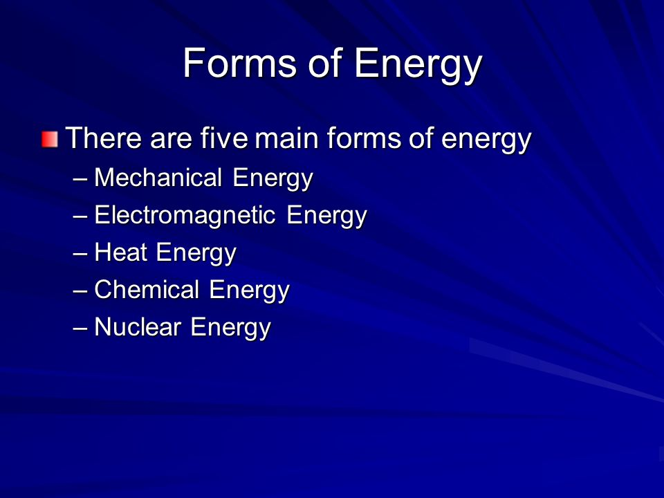 Forms of Energy There are five main forms of energy –Mechanical Energy –Electromagnetic Energy –Heat Energy –Chemical Energy –Nuclear Energy