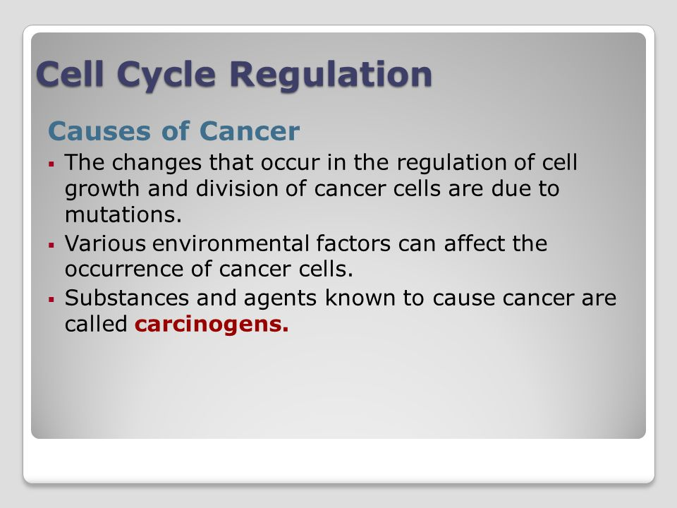 Cell Cycle Regulation Causes of Cancer The changes that occur in the regulation of cell growth and division of cancer cells are due to mutations.
