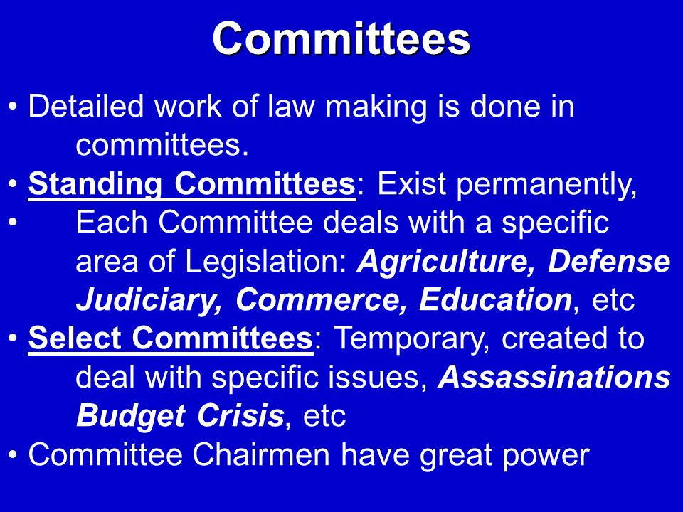 Committees Detailed work of law making is done in committees. Standing Committees: Exist permanently, Each Committee deals with a specific area of Leg