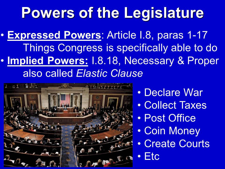 Powers of the Legislature Expressed Powers: Article I.8, paras 1-17 Things Congress is specifically able to do Implied Powers: I.8.18, Necessary & Pro