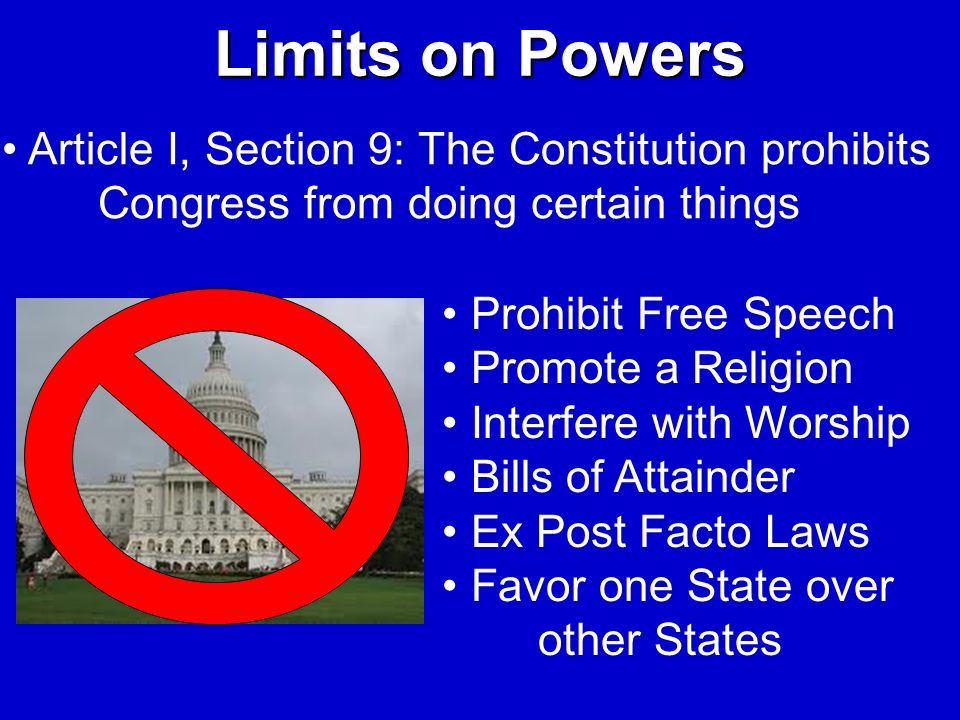 Limits on Powers Article I, Section 9: The Constitution prohibits Congress from doing certain things Prohibit Free Speech Promote a Religion Interfere