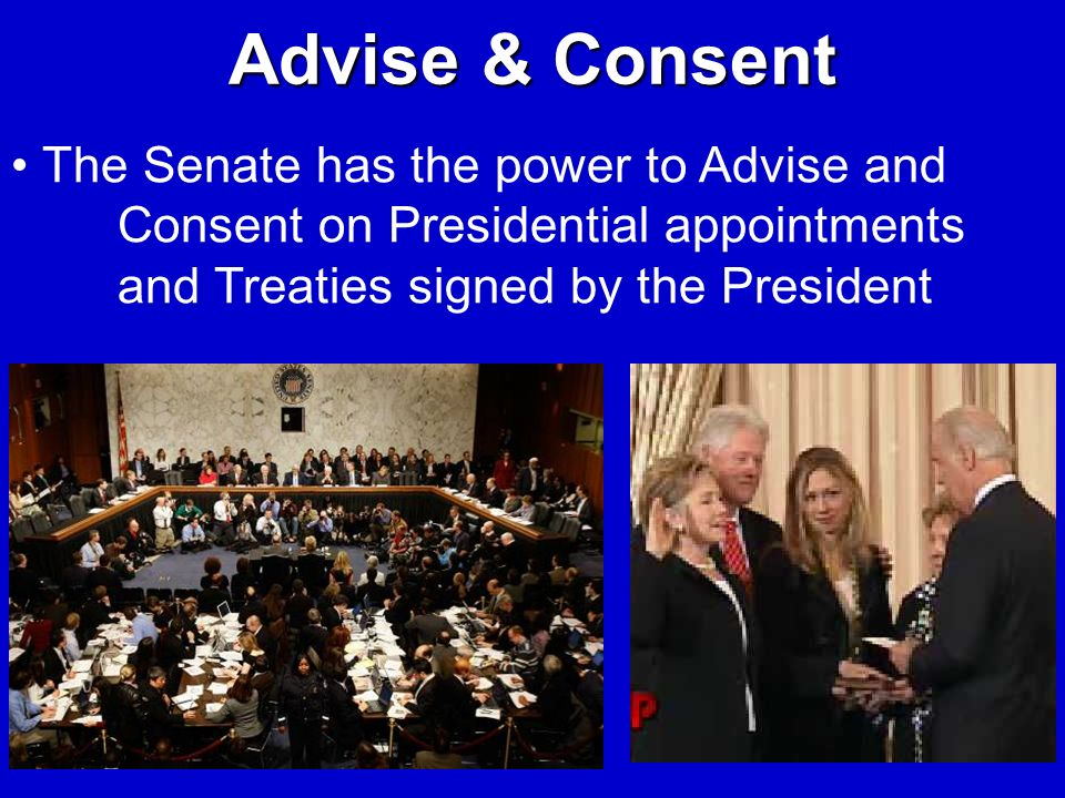 Advise & Consent The Senate has the power to Advise and Consent on Presidential appointments and Treaties signed by the President