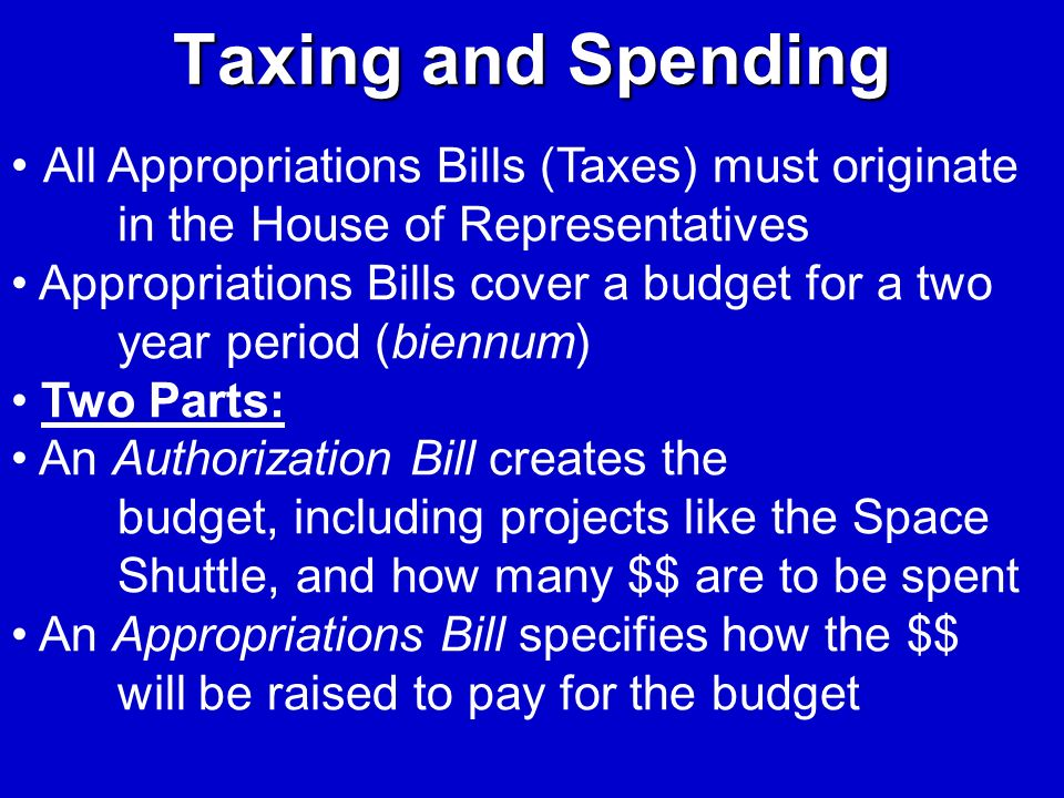 Taxing and Spending All Appropriations Bills (Taxes) must originate in the House of Representatives Appropriations Bills cover a budget for a two year