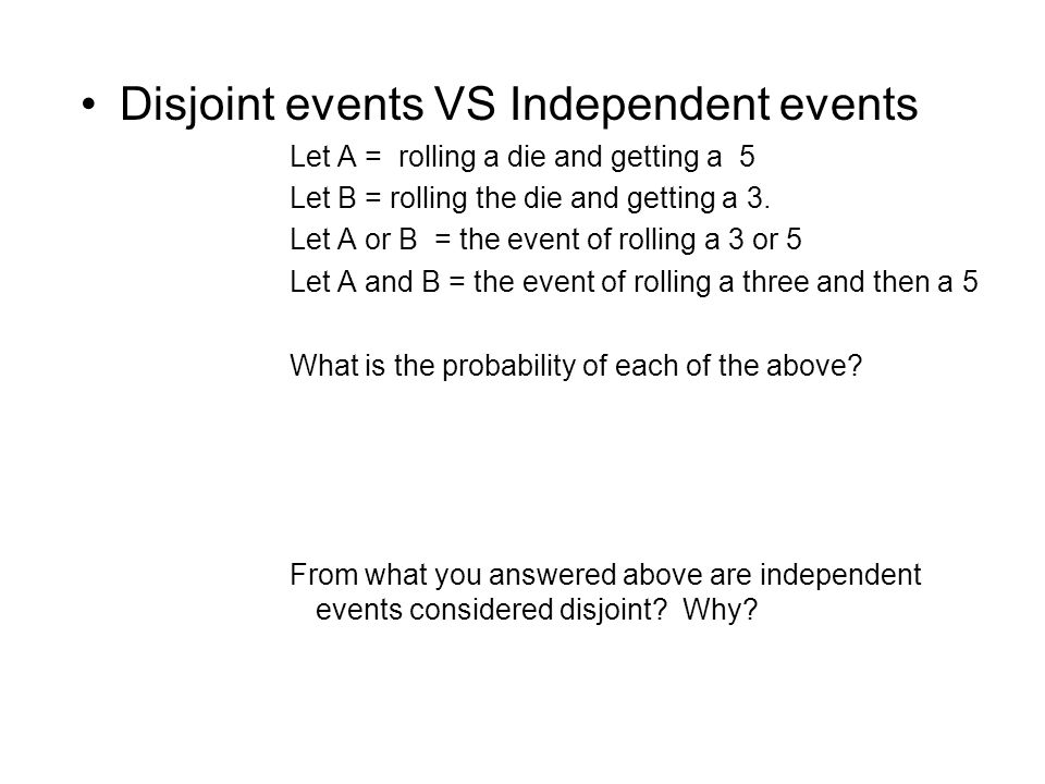 Disjoint events VS Independent events Let A = rolling a die and getting a 5 Let B = rolling the die and getting a 3.
