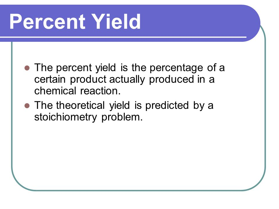 Percent Yield The percent yield is the percentage of a certain product actually produced in a chemical reaction. The theoretical yield is predicted by