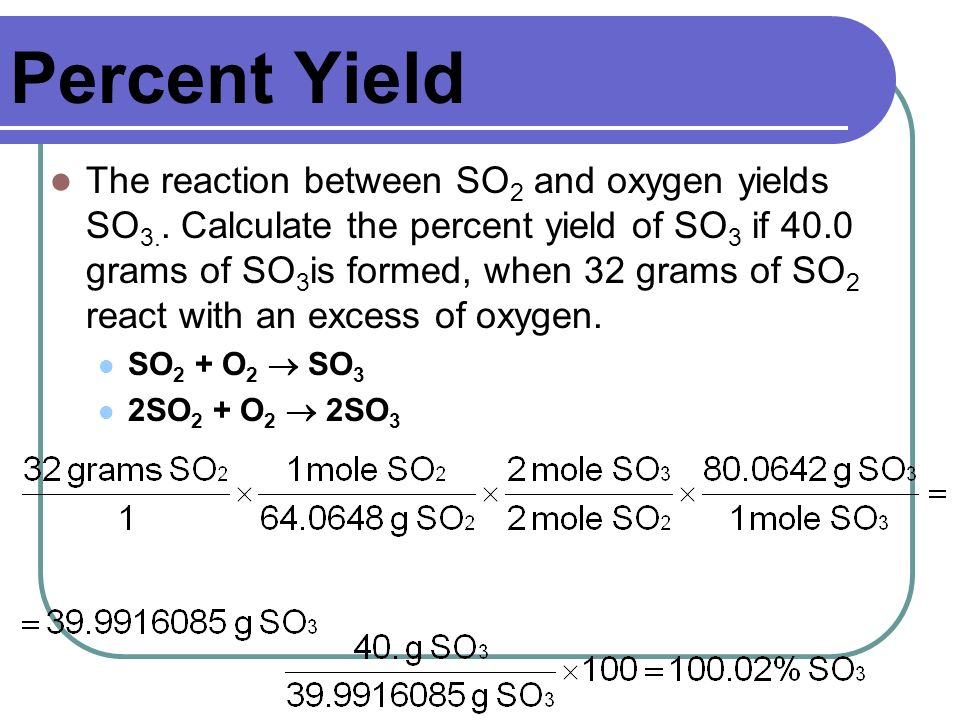 Percent Yield The reaction between SO 2 and oxygen yields SO 3.. Calculate the percent yield of SO 3 if 40.0 grams of SO 3 is formed, when 32 grams of