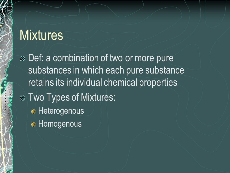 Mixtures Def: a combination of two or more pure substances in which each pure substance retains its individual chemical properties Two Types of Mixtur
