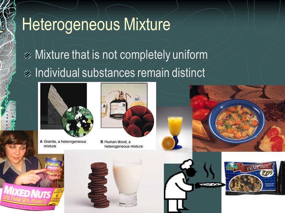 Heterogeneous Mixture Mixture that is not completely uniform Individual substances remain distinct