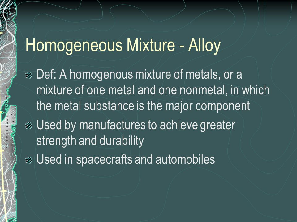 Homogeneous Mixture - Alloy Def: A homogenous mixture of metals, or a mixture of one metal and one nonmetal, in which the metal substance is the major