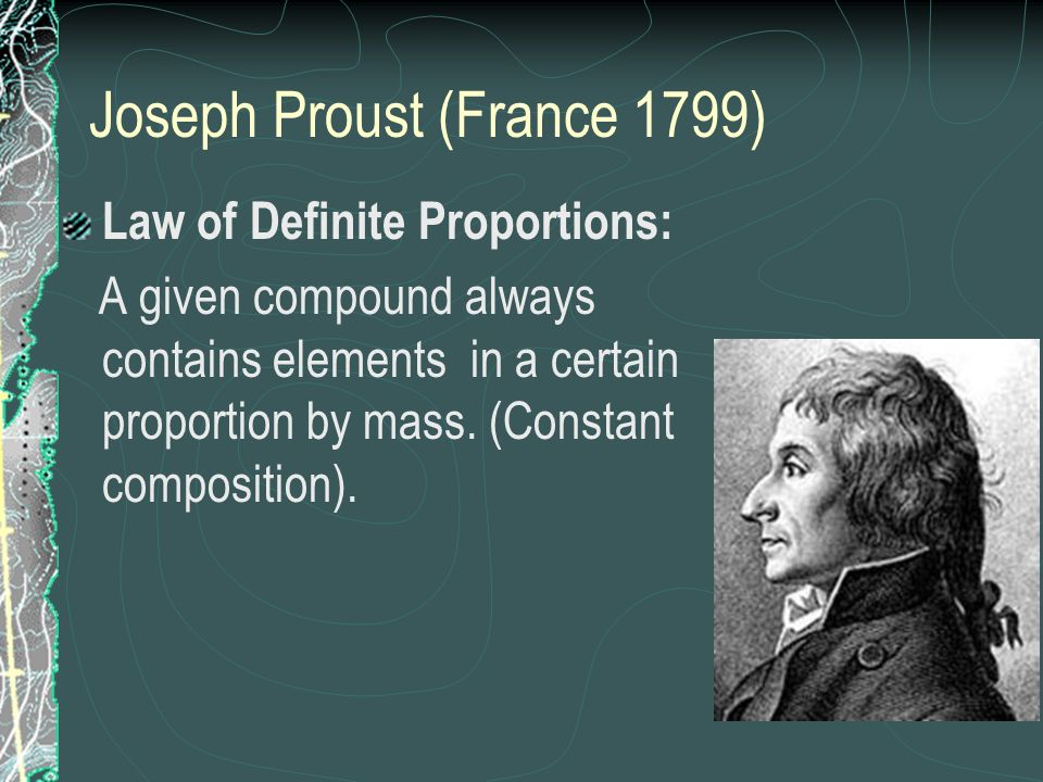 Joseph Proust (France 1799) Law of Definite Proportions: A given compound always contains elements in a certain proportion by mass. (Constant composit