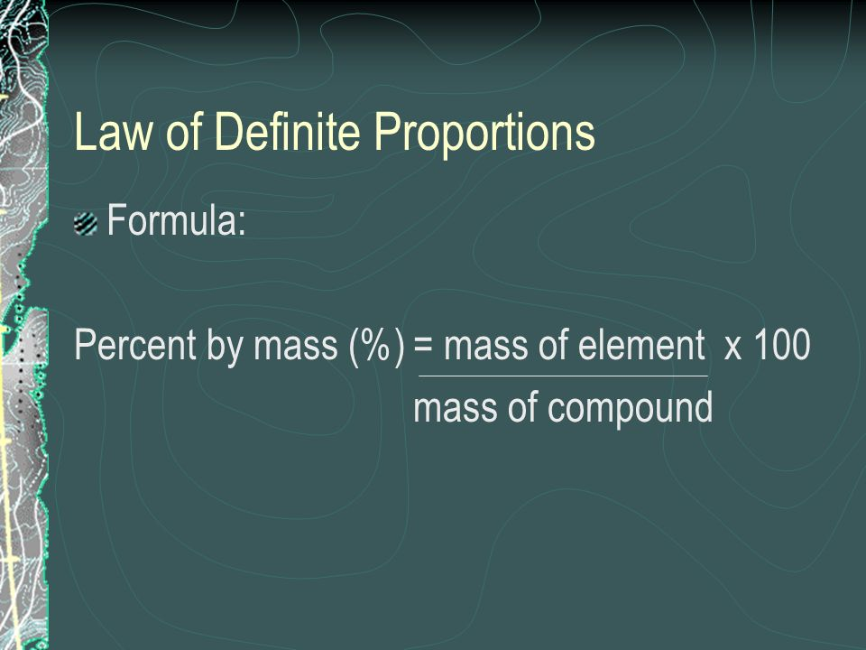 Law of Definite Proportions Formula: Percent by mass (%) = mass of element x 100 mass of compound