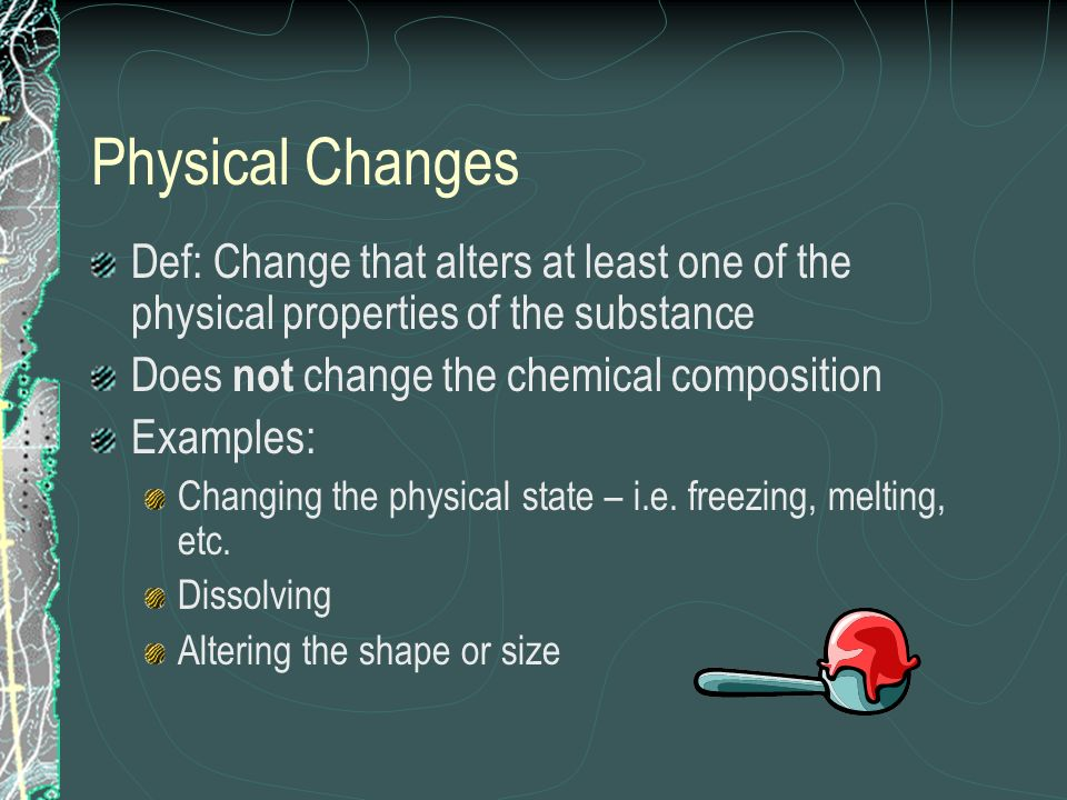 Physical Changes Def: Change that alters at least one of the physical properties of the substance Does not change the chemical composition Examples: C
