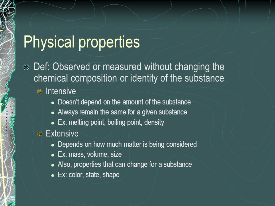 Physical properties Def: Observed or measured without changing the chemical composition or identity of the substance Intensive Doesnt depend on the am