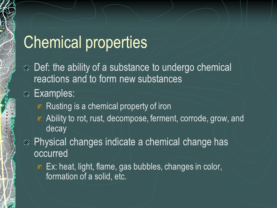 Chemical properties Def: the ability of a substance to undergo chemical reactions and to form new substances Examples: Rusting is a chemical property