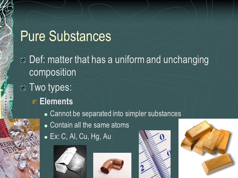 Pure Substances Def: matter that has a uniform and unchanging composition Two types: Elements Cannot be separated into simpler substances Contain all