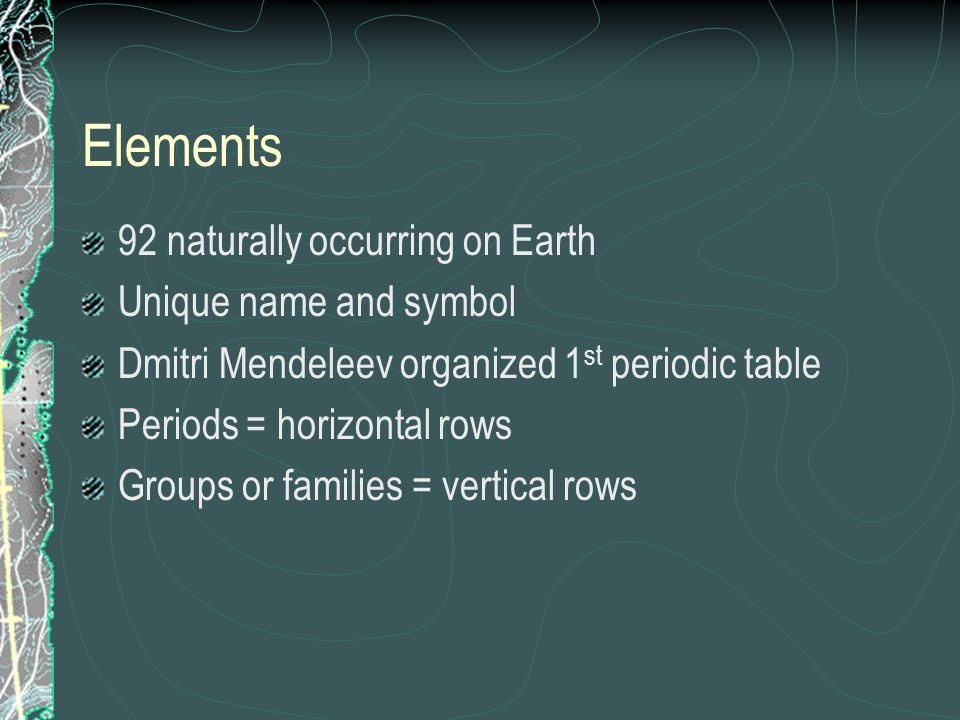 Elements 92 naturally occurring on Earth Unique name and symbol Dmitri Mendeleev organized 1 st periodic table Periods = horizontal rows Groups or fam