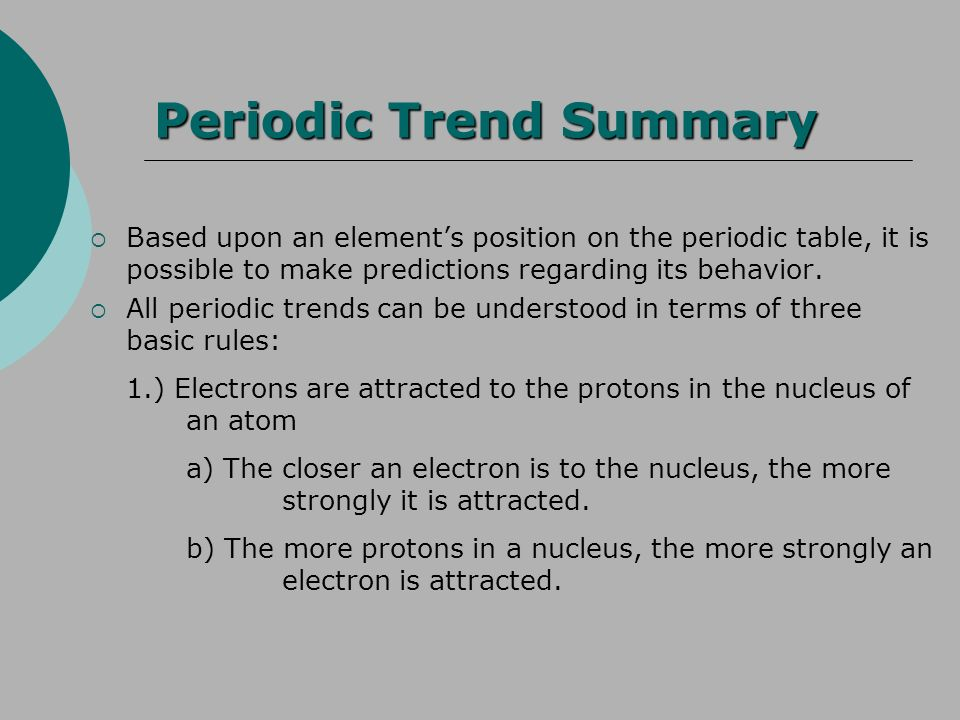 Periodic Trend Summary Based upon an elements position on the periodic table, it is possible to make predictions regarding its behavior. All periodic