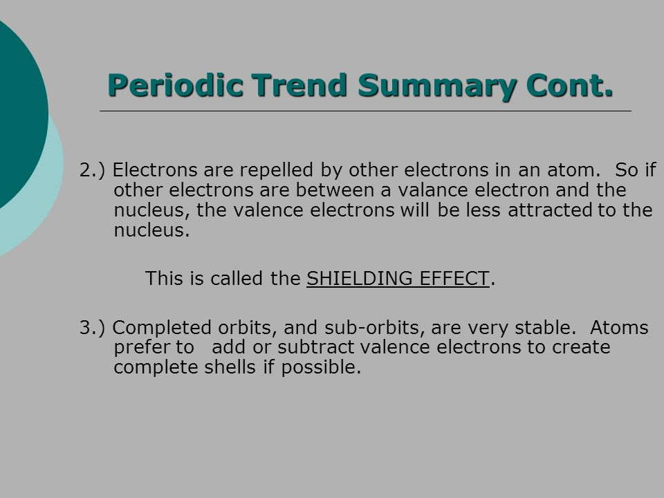 Periodic Trend Summary Cont. 2.) Electrons are repelled by other electrons in an atom. So if other electrons are between a valance electron and the nu