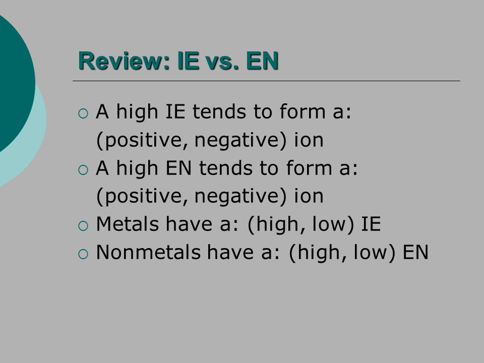 Review: IE vs. EN A high IE tends to form a: (positive, negative) ion A high EN tends to form a: (positive, negative) ion Metals have a: (high, low) I