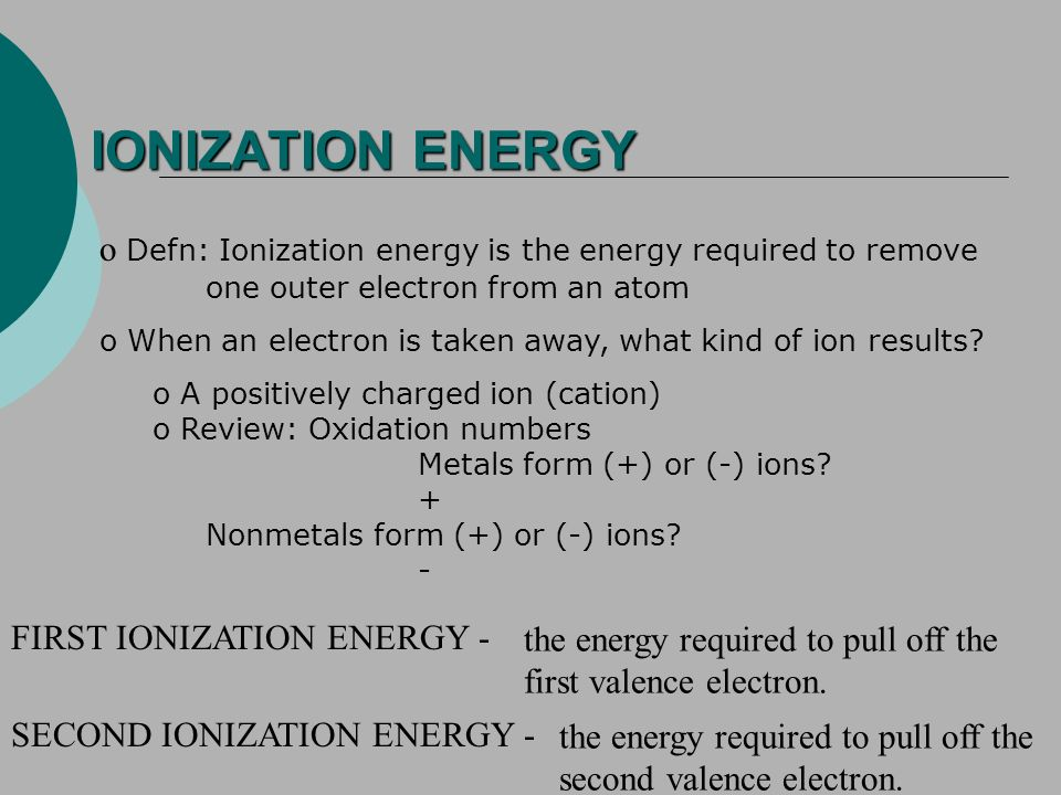 IONIZATION ENERGY o Defn: Ionization energy is the energy required to remove one outer electron from an atom o When an electron is taken away, what kind of ion results.