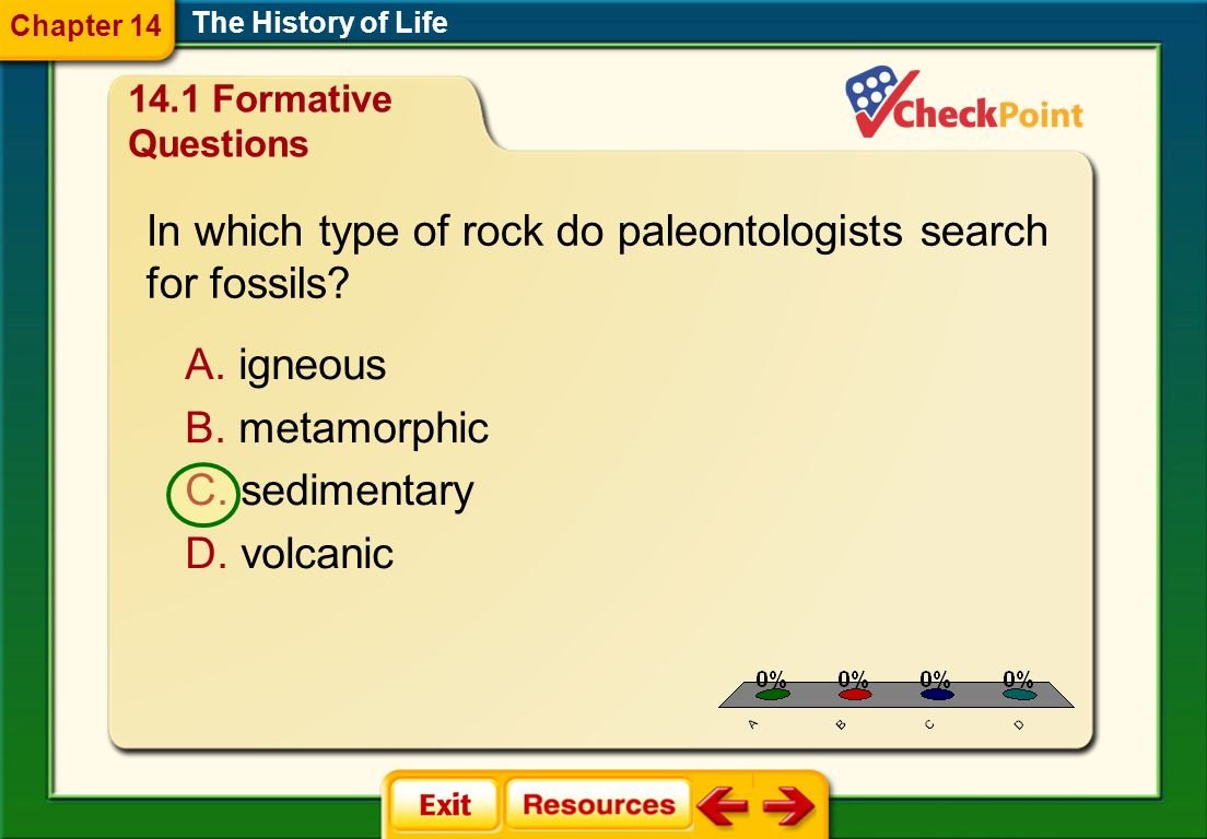 1.A 2.B 3.C 4.D FQ 1 The History of Life Chapter 14 A. igneous B. metamorphic C. sedimentary D. volcanic In which type of rock do paleontologists sear