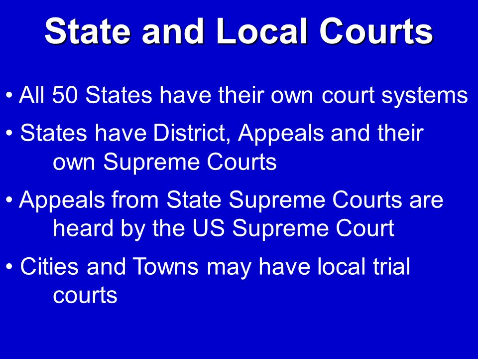 State and Local Courts All 50 States have their own court systems States have District, Appeals and their own Supreme Courts Appeals from State Suprem