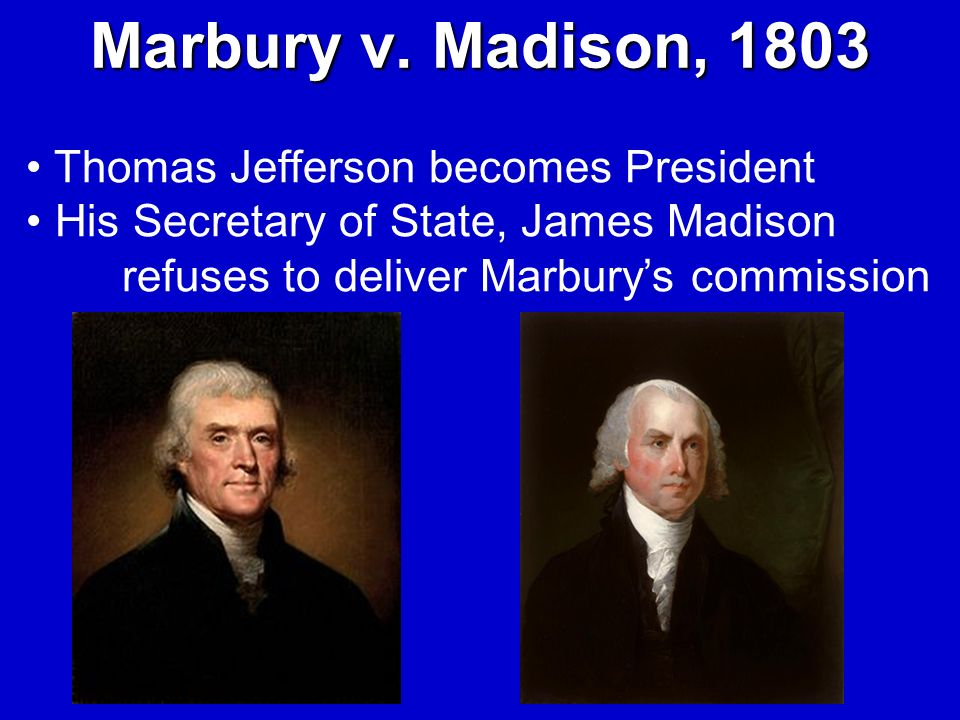 Marbury v. Madison, 1803 Thomas Jefferson becomes President His Secretary of State, James Madison refuses to deliver Marburys commission