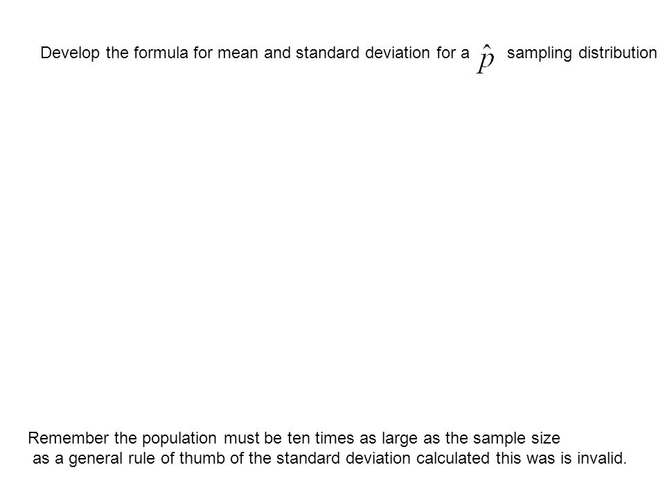Develop the formula for mean and standard deviation for asampling distribution Remember the population must be ten times as large as the sample size as a general rule of thumb of the standard deviation calculated this was is invalid.