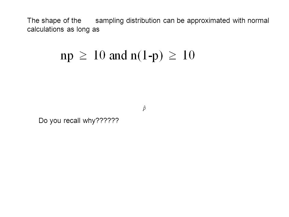 The shape of the sampling distribution can be approximated with normal calculations as long as Do you recall why