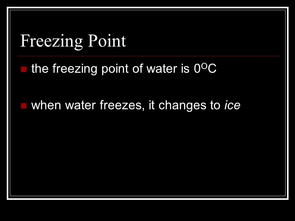 Freezing Point the freezing point of water is 0 O C when water freezes, it changes to ice