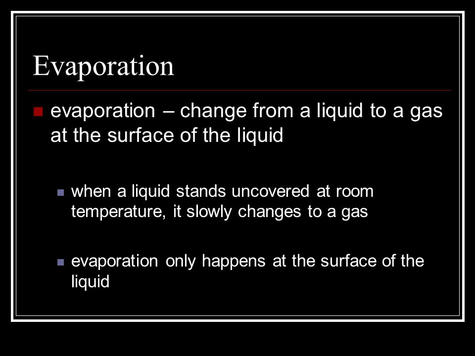 Evaporation evaporation – change from a liquid to a gas at the surface of the liquid when a liquid stands uncovered at room temperature, it slowly cha
