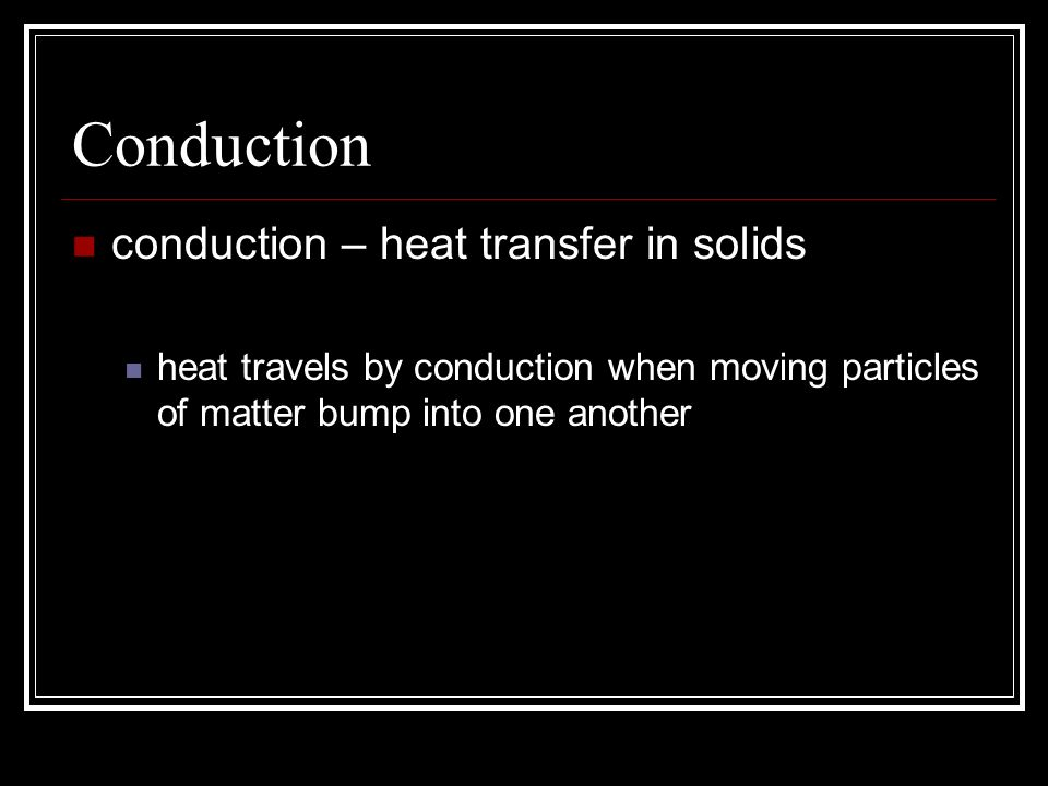 Conduction conduction – heat transfer in solids heat travels by conduction when moving particles of matter bump into one another