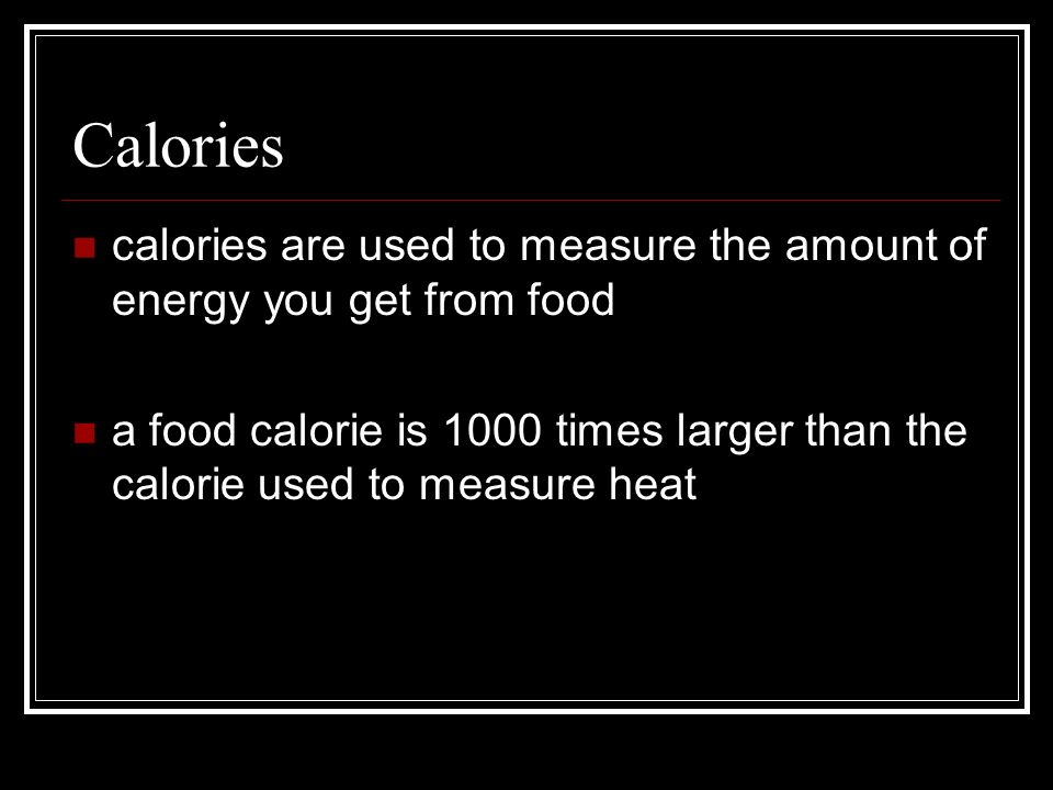 Calories calories are used to measure the amount of energy you get from food a food calorie is 1000 times larger than the calorie used to measure heat