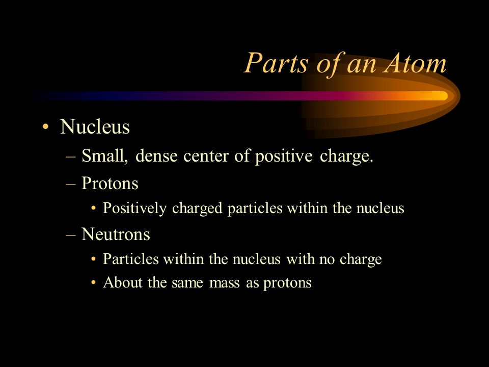 Atoms Best current representation of the atom is a charged-cloud Smallest particle of an element that retains its properties Electrically neutral; # P
