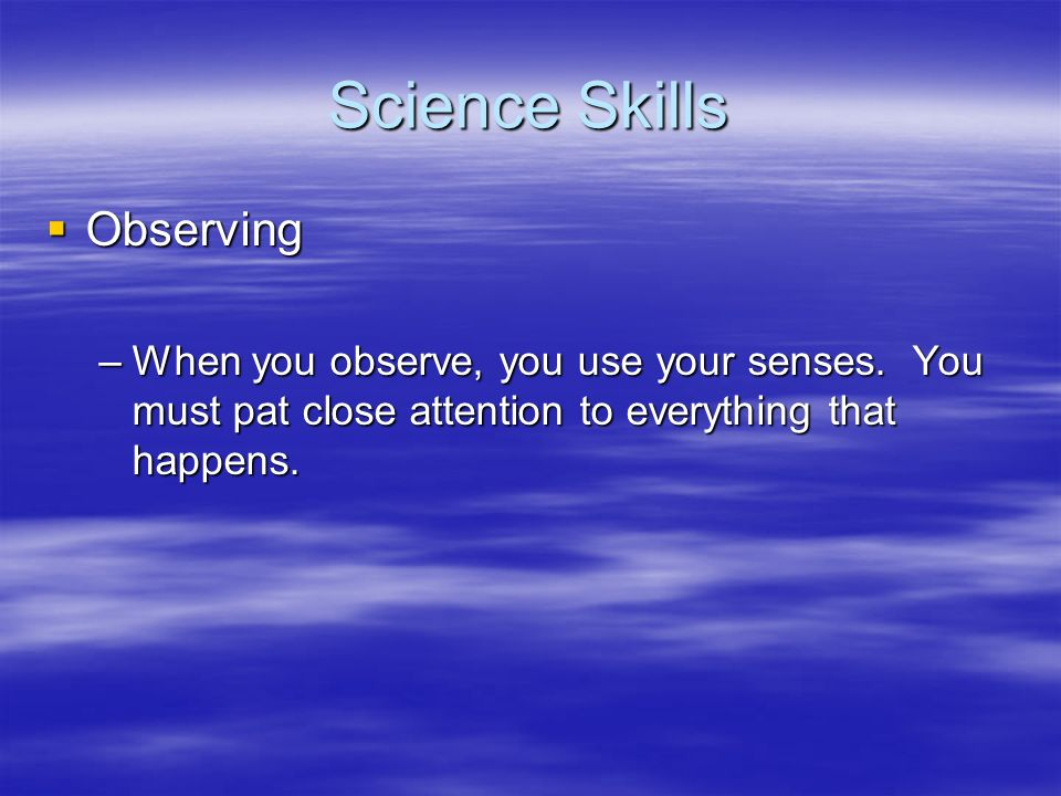 Science Skills Observing Observing –When you observe, you use your senses. You must pat close attention to everything that happens.