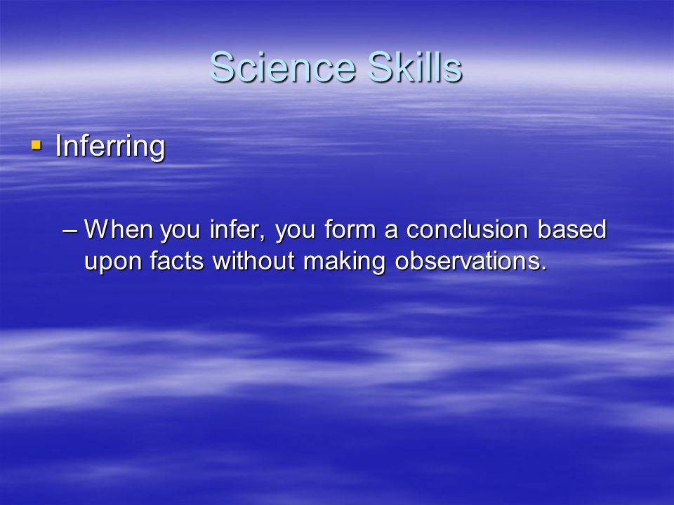 Science Skills Inferring Inferring –When you infer, you form a conclusion based upon facts without making observations.