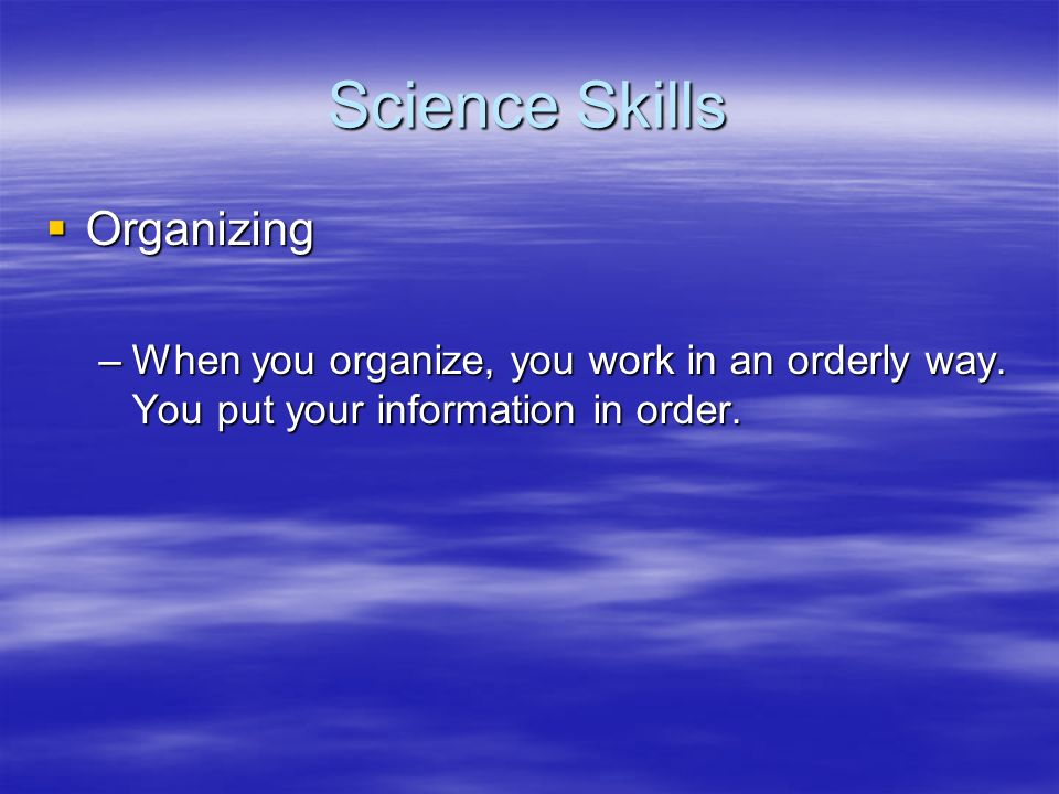 Science Skills Organizing Organizing –When you organize, you work in an orderly way. You put your information in order.