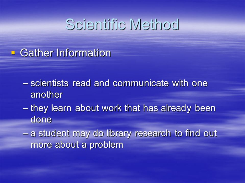 Scientific Method Gather Information Gather Information –scientists read and communicate with one another –they learn about work that has already been
