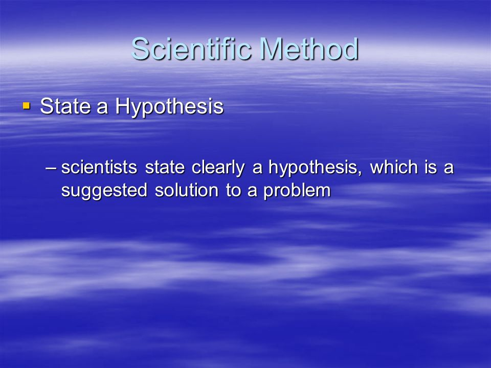 Scientific Method State a Hypothesis State a Hypothesis –scientists state clearly a hypothesis, which is a suggested solution to a problem