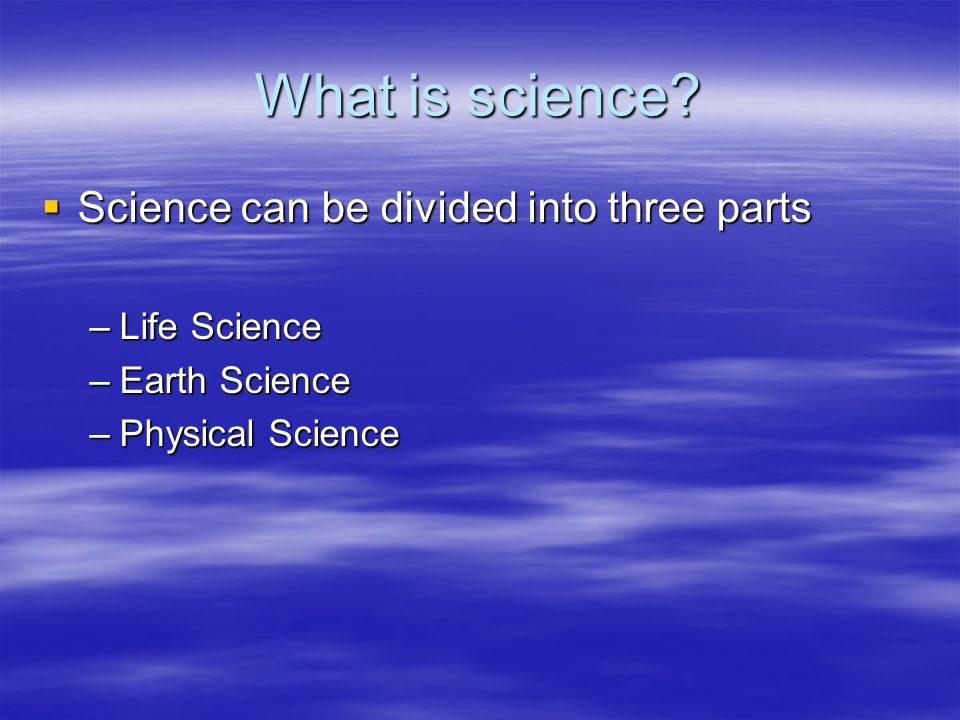 What is science? Science can be divided into three parts Science can be divided into three parts –Life Science –Earth Science –Physical Science