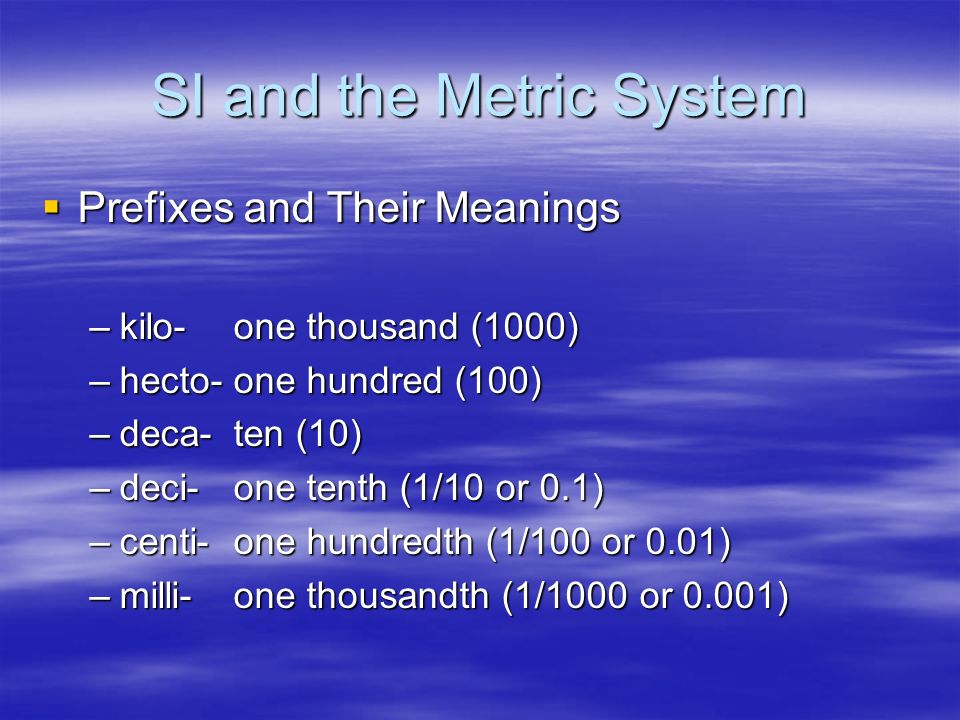 SI and the Metric System Prefixes and Their Meanings Prefixes and Their Meanings –kilo-one thousand (1000) –hecto-one hundred (100) –deca-ten (10) –de