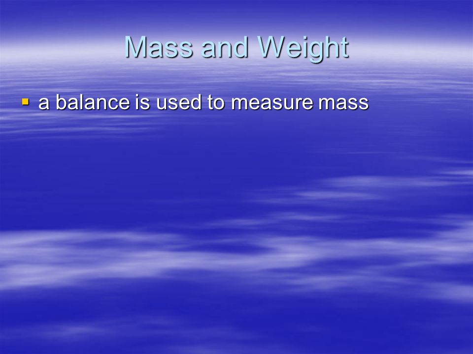 Mass and Weight a balance is used to measure mass a balance is used to measure mass