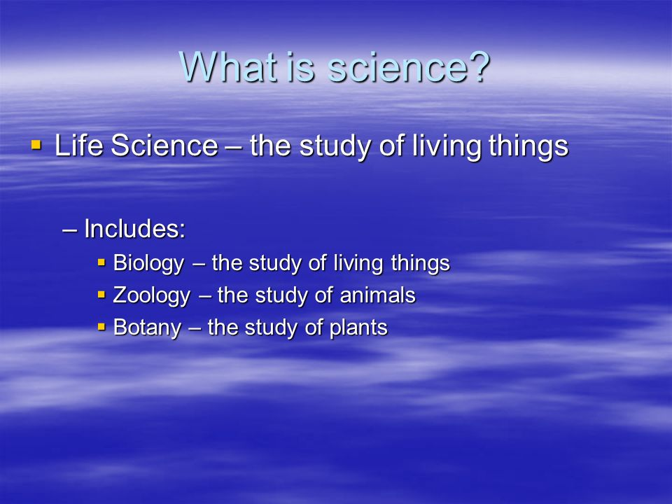 What is science? Life Science – the study of living things Life Science – the study of living things –Includes: Biology – the study of living things B