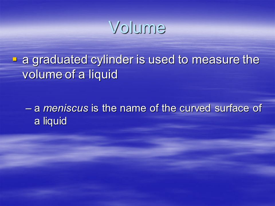 Volume a graduated cylinder is used to measure the volume of a liquid a graduated cylinder is used to measure the volume of a liquid –a meniscus is th